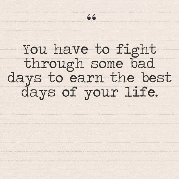 You Have To Fight Through Some Bad Days To Earn The Best Days Of Your Life Bad Day Quotes Inspirational Words Life Quotes