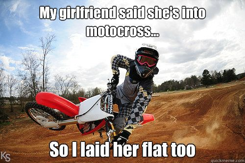 392c85b65ad47ea82e4def117f217458 my girlfriend said she's into motocross so i laid her flat too