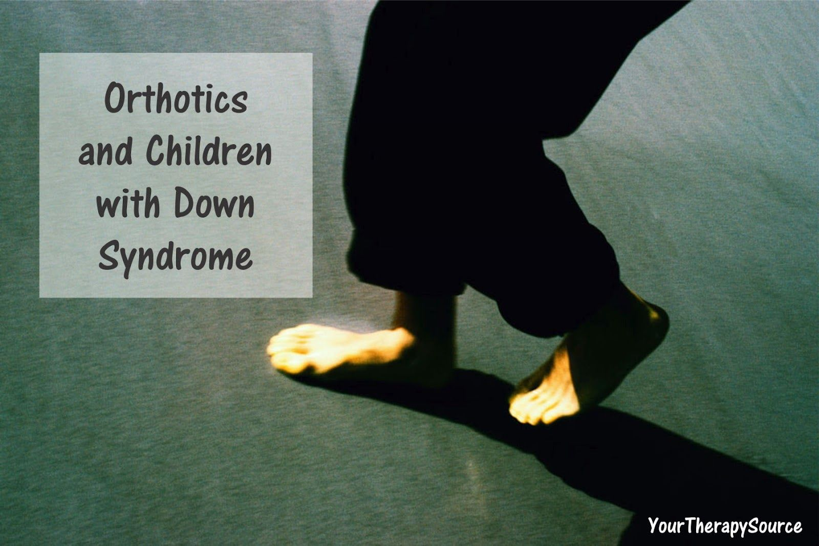 Orthotic Use and Down Syndrome Your Therapy Source - www.YourTherapySource.com: