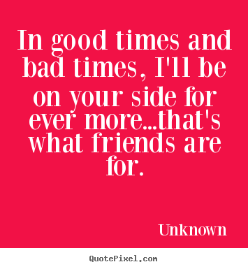 Friendship Quotes In Good Times And Bad Times I Ll Be On Your Side Bad Timing Happy Times Quotes Friendship Quotes