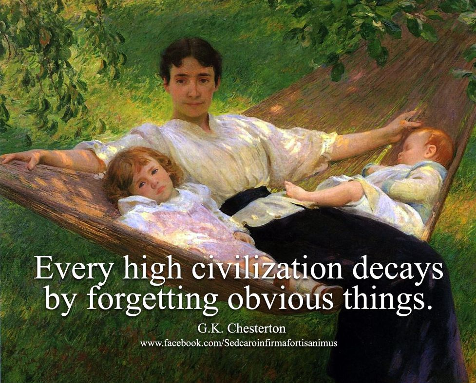 Every high civilization decays by forgetting obvious things. ~ G.K. Chesterton.