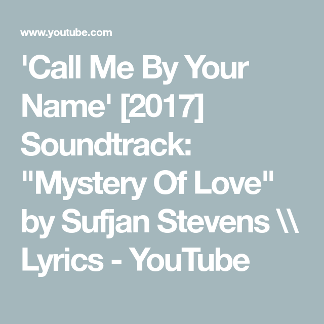 Call Me By Your Name 2017 Soundtrack Mystery Of Love By Sufjan Stevens Lyrics Youtube Muziek verse 1: oh, to see without my eyes the first time that you kissed me boundless by the time i cried i built your walls around me white verse 2: lord, i no longer believe drowned in living waters cursed by the love that i received from my brother's daughter like hephaestion, who. pinterest
