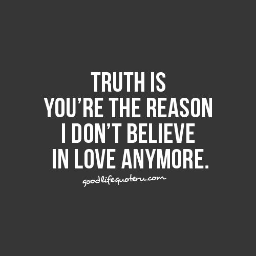 Truth Is Youre The Reason I Dont Believe In Love Anymore