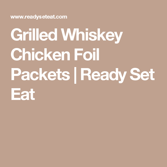 Grilled Whiskey Chicken Foil Packets Recipe Chicken Foil Packets Foil Packets Whiskey Chicken