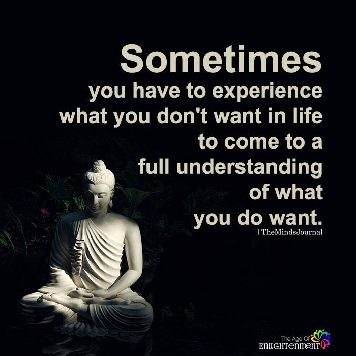 Sometimes you have to experience what you don't want in life to come to a full understanding of what you do want.