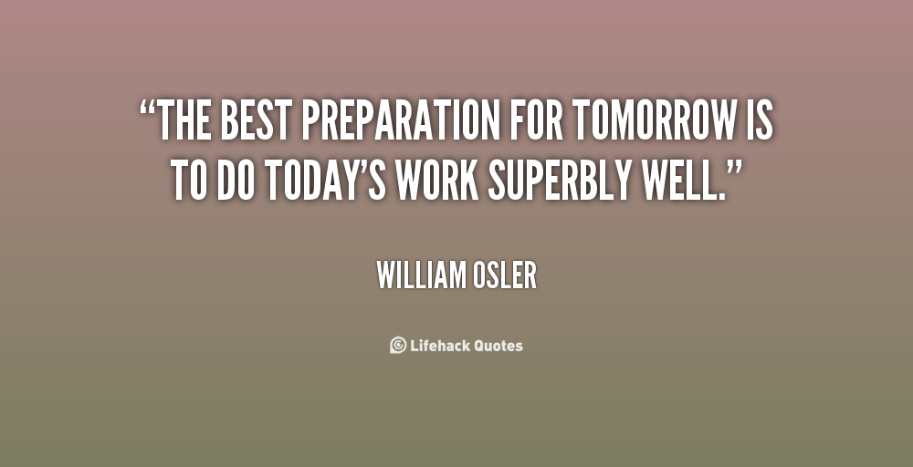 Preparation Quotes New The Best Preparation For Tomorrow Is To Do Today's Work Superbly