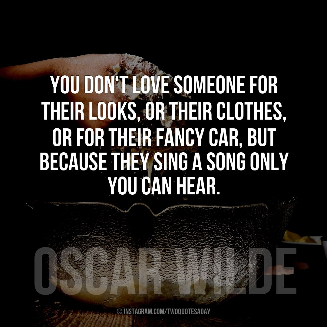 You don't love someone for their looks, or their clothes, or for their fancy car, but because they sing a song only you can hear.