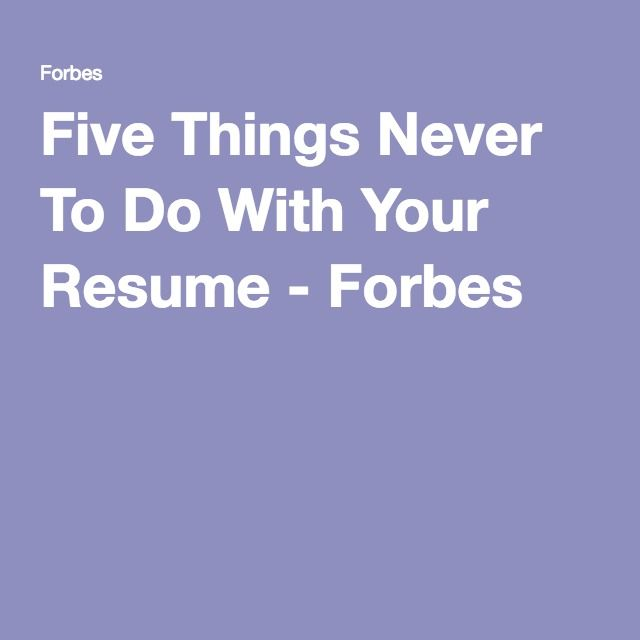 Five Things Never To Do With Your Resume - forbes resume tips
