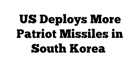 US Deploys More Patriot Missiles in South Korea
