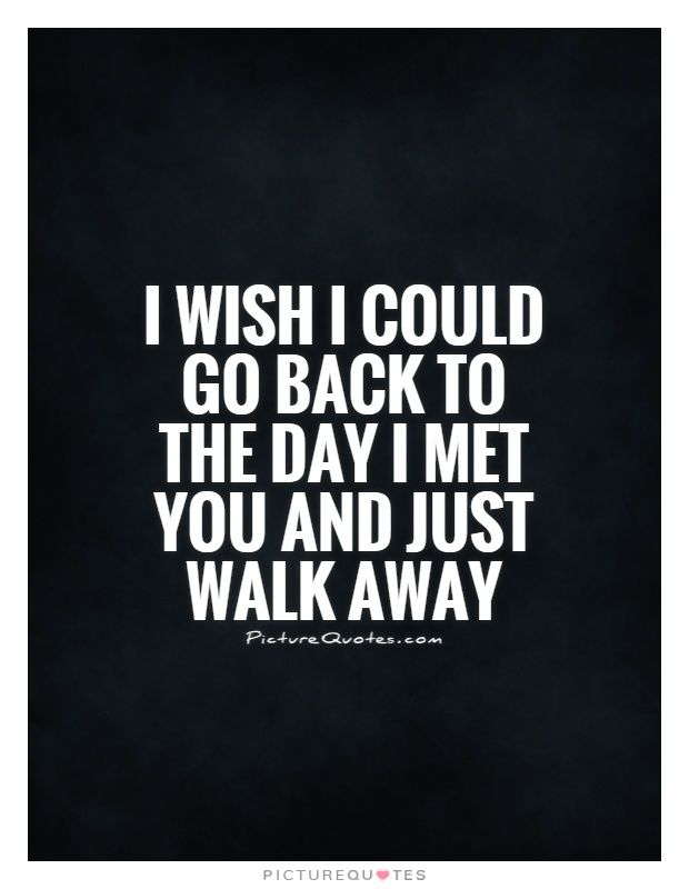 Going Away Quotes | I Wish I Could Go Back To The Day I Met You And Just Walk Away