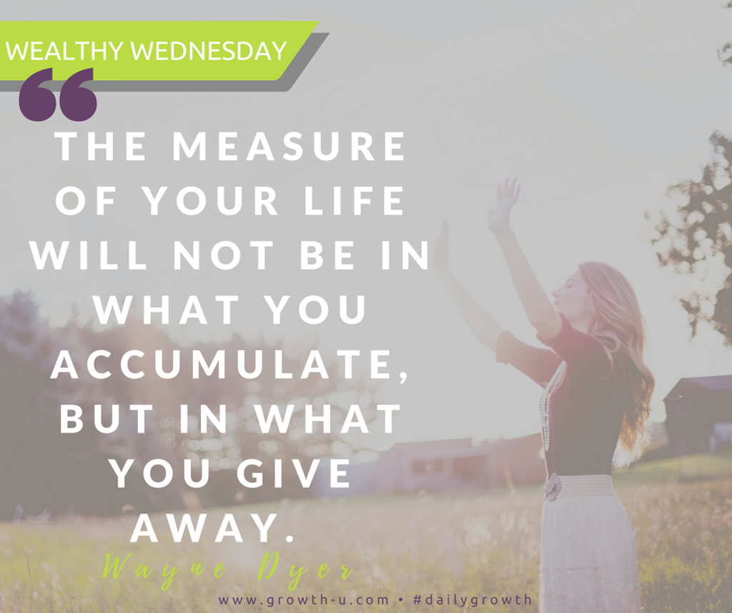 Wealthy Wednesday -  The measure of your life will not be in what you accumulate, but in what you give away.