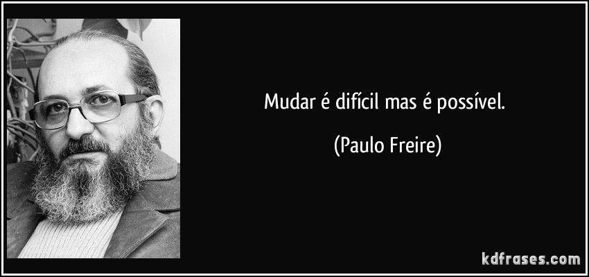 Mudar é Difícil Mas é Possível Paulo Freire Frases