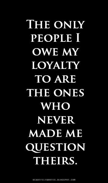 Heartfelt  Love And Life Quotes: The only people I owe my loyalty to are the ones who never made me question theirs.