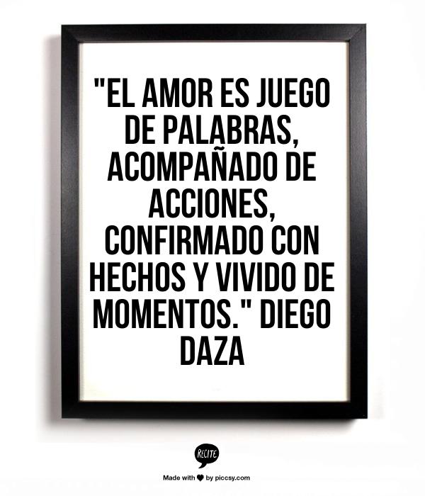"""""""El amor es juego de palabras, acompañado de acciones, confirmado con hechos y vivido de momentos.""""  Diego Daza #Frases #Quotes #Citas"""