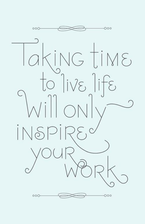 """""""taking time to live life will only inspire your work"""" #quotes #inspiration"""