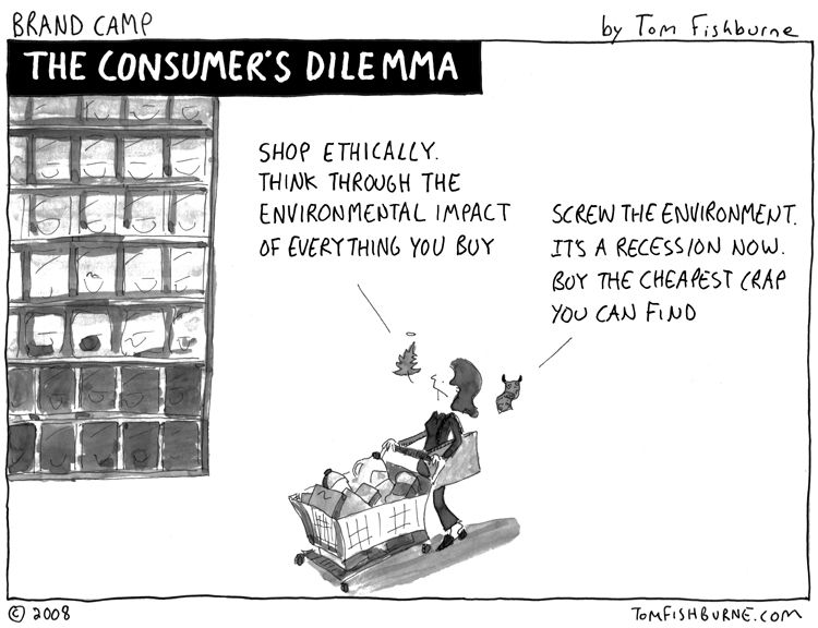 The dilemma facing the modern day consumer is the choice to buy a product that is environmentally friendly and is sustainable or to buy the cheaper product selfishly as it leaves more money for you to buy more things that you want.