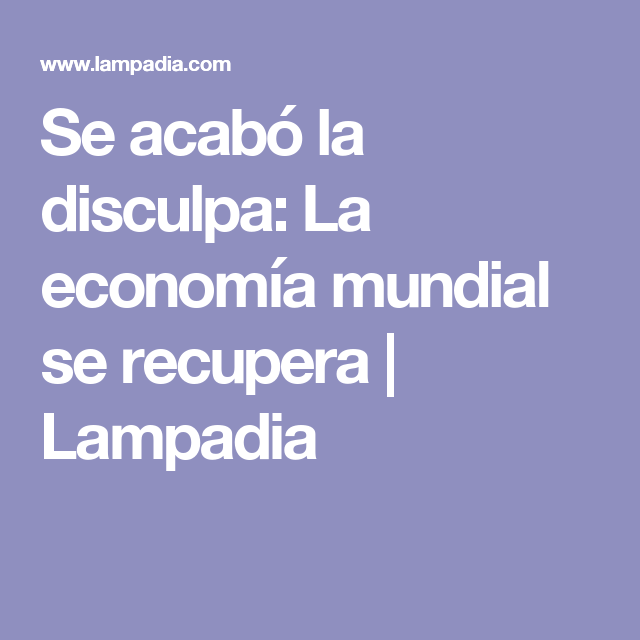 Se acabó la disculpa: La economía mundial se recupera   Lampadia