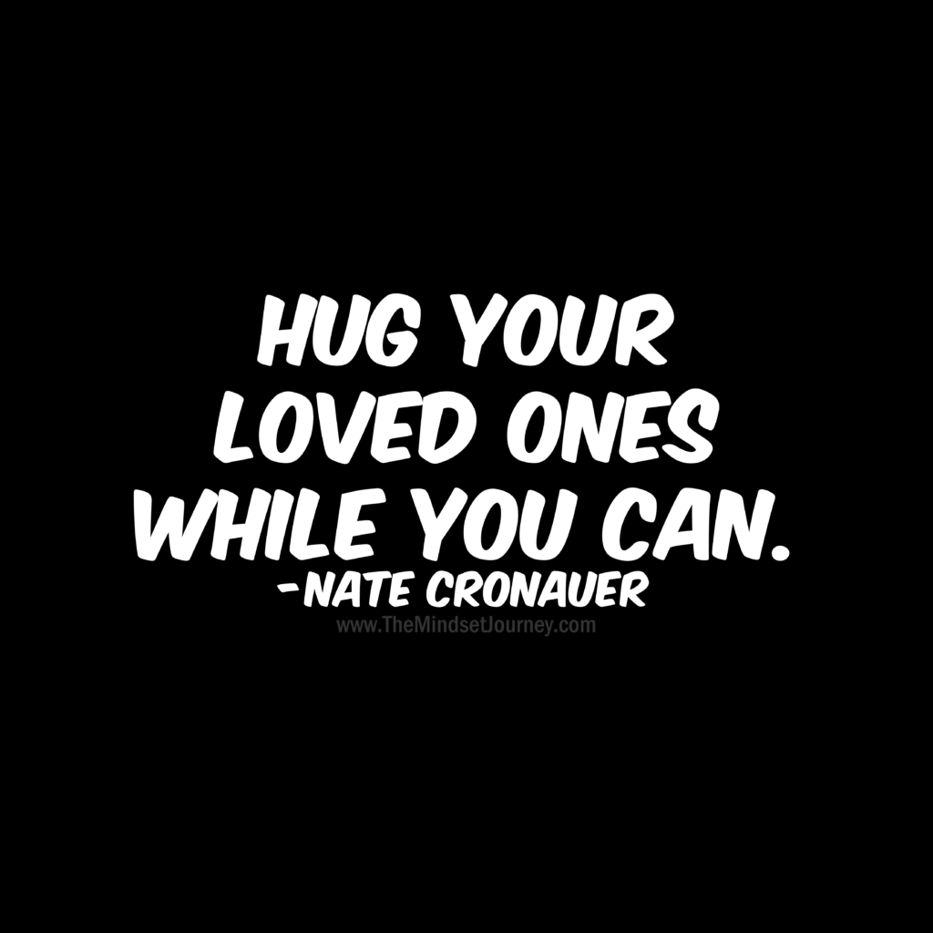 Hug Your Loved Ones While You Can Nate Cronauer The Mindset Journey Journey Quotes Encouragement Quotes Wisdom Quotes
