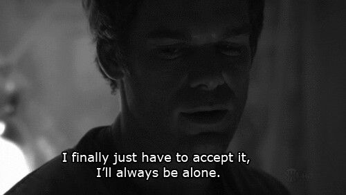 I Ll Always Be Alone Dexter In 2020 Dexter Quotes Dexter Morgan Quotes Dexter
