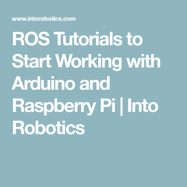 ROS Tutorials to Start Working with Arduino and Raspberry Pi | Into