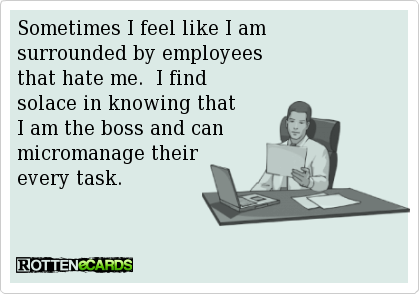 Sometimes I feel like I amsurrounded by employeesthat hate me.  I findsolace in knowing thatI am the boss and canmicromanage theirevery task.