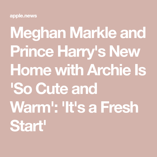 Meghan Markle And Prince Harry's New Home With Archie Is