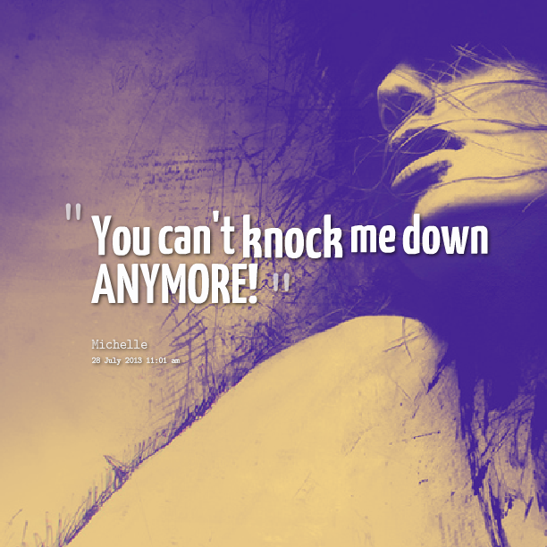 You Can T Knock Me Down Anymore Knock Knock Me Quotes Quotes