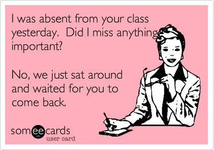 I Was Absent From Your Class Yesterday Did I Miss Anything Important No We Just Sat Around And Waited For You To Come Back Science Teacher Humor Teacher Humor Teaching Humor
