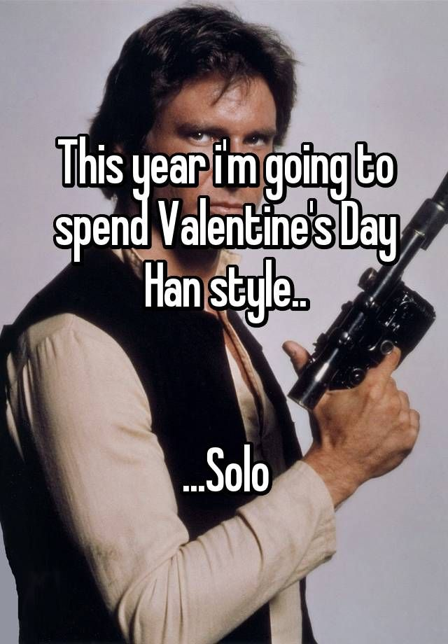 This Year Iu0027m Going To Spend Valentineu0027s Day Han Style.