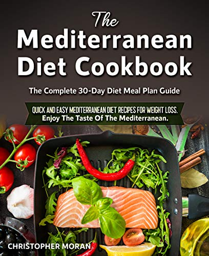 The Mediterranean Diet Cookbook The Complete 30Day Diet Meal Plan Guide Quick and Easy Mediterranean Diet Recipes for Weight Loss Enjoy The Taste Of The Mediterranean  Ki...