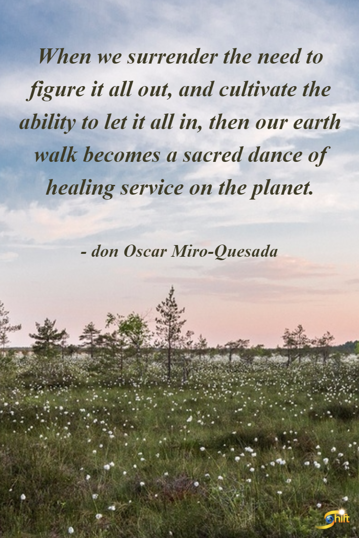"""When we surrender the need to figure it all out, and cultivate the ability to let it all in, then our earth walk becomes a sacred dance of healing service on the planet."" - don Oscar Miro-Quesada  http://theshiftnetwork.com/?utm_source=pinterest&utm_medium=social&utm_campaign=quote"