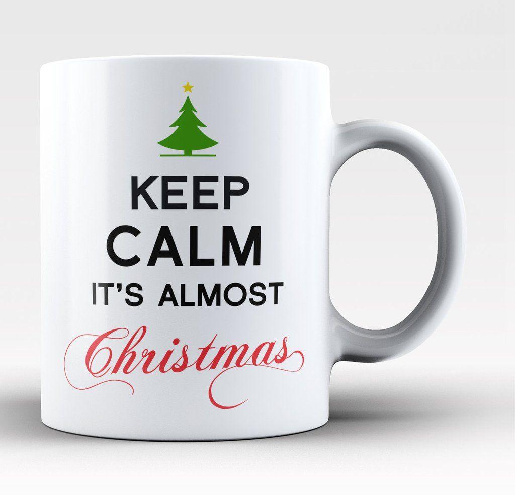 Keep Calm It\'s Almost Christmas - Mug in 2018 | Christmas Cheer ...