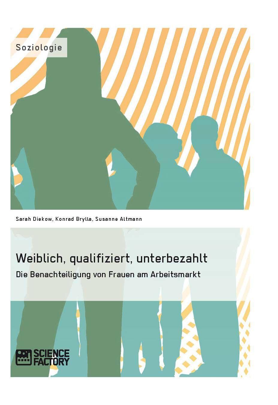 Weiblich, qualifiziert, unterbezahlt. Die Benachteiligung von Frauen am Arbeitsmarkt. GRIN: http://grin.to/S1TzN Amazon: http://grin.to/pZrSD