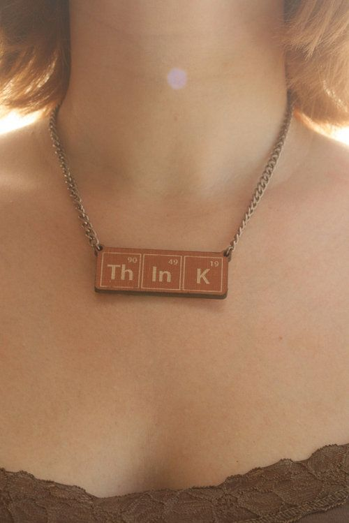 "Periodic Table necklace — science jewelry geekery — laser etched book cover.  The ""Th IN K"" one makes me think of Irene Adler and Sherlock: ""Stop boring me and THINK. It's the new sexy."""
