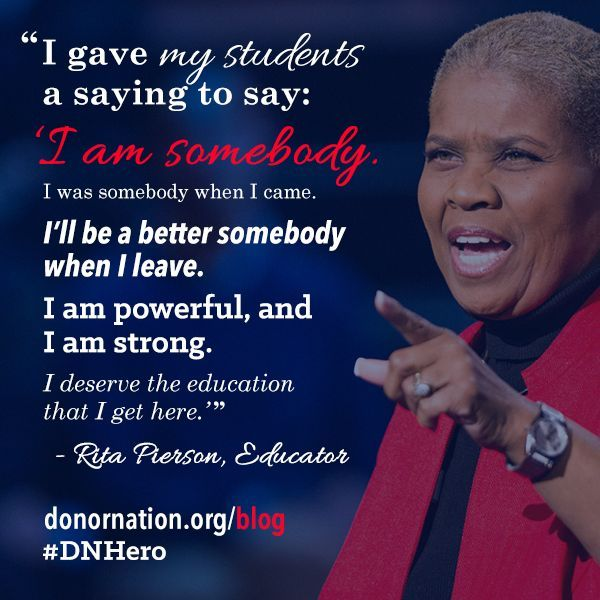 I am somebody. I was somebody when I came. I'll be a better somebody when I leave. I am powerful, and I am strong. I deserve the education that I get here. I have things to do, people to impress, and places to go. - Google Search