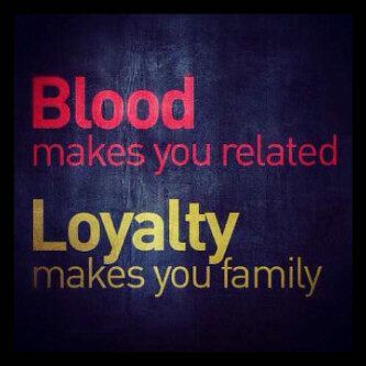 Blood makes you Related.. Loyalty makes you Family
