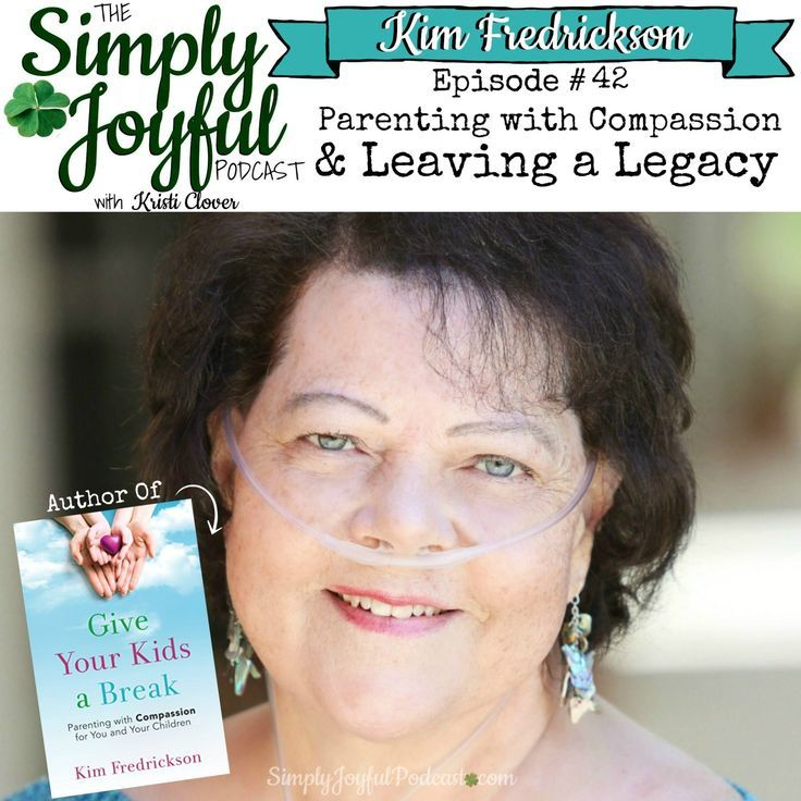 The Simply Joyful Podcast with Kristi Clover Episode #042 with my special guest Kim Fredrickson: Parenting with Compassion — & Leaving a Legacy -- This is a powerful episode! You're going to laugh and maybe cry. Kim's testimony of how she's choosing to leave an incredible parenting legacy for her kids and future grandchildren is amazing. Her new book is the outpouring of all her 30+ years as a marriage and family therapist — all written to pass on her wisdom and passion for building family u