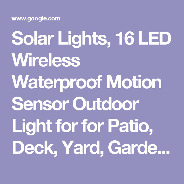 Solar Lights, 16 LED Wireless Waterproof Motion Sensor Outdoor Light for for Patio, Deck, Yard, Garden with Motion Activated Auto On/Off https://www.amazon.com/dp/B06WWGLSR3/ref=cm_sw_r_cp_api_VvP.ybMTBQ9AA - Google Search