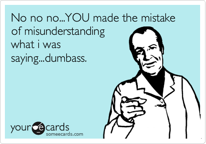No no no...YOU made the mistake of misunderstanding what i was saying...dumbass.