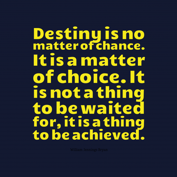 Destiny is no matter of chance. It is a matter of choice. It is not a thing to be waited for, it is a thing to be achieved.