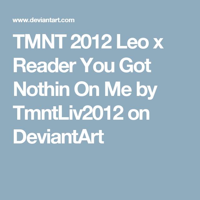 TMNT 2012 Leo x Reader You Got Nothin On Me by TmntLiv2012