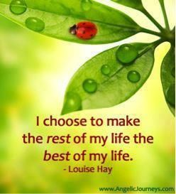 """""""I choose to make the rest of my life the best of my life."""" ~Louise Hay"""