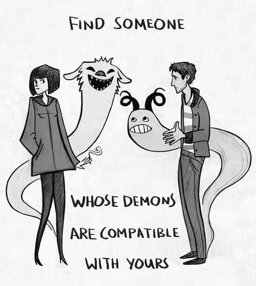Find someone whose demons are compatible to yours.