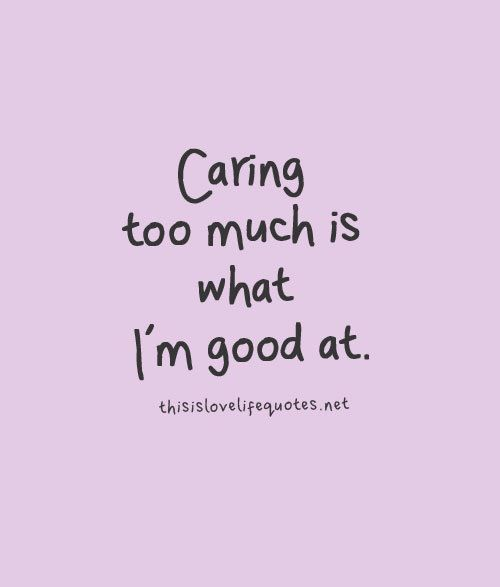 Caring Too Much Is What Im Good At Love Love Quotes Quotes Quote