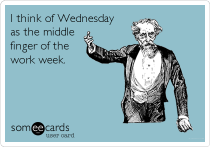 39929b9f275550d010ed81f25e360555 i think of wednesday as the middle finger of the work week