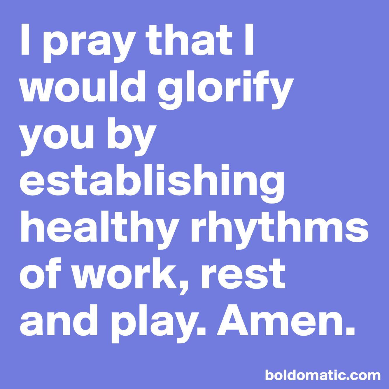 I pray that I would glorify you by establishing healthy rhythms of work, rest and play. Amen.