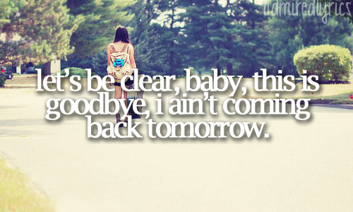 """Let's be clear, baby, this is goodbye. I an't coming back tomorrow."" 