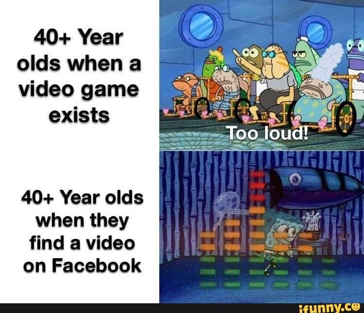 40 Year Olds When A Video Game Exists 40 Year Olds When They Find A Video On Facebook Ifunny Funny Spongebob Memes Really Funny Memes Funny Relatable Memes