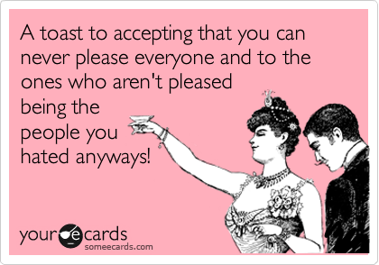A Toast To Accepting That You Can Never Please Everyone And To The Ones Who Aren T Pleased Being The People You Hated Anyways Humor Ecards Funny Make Me Laugh