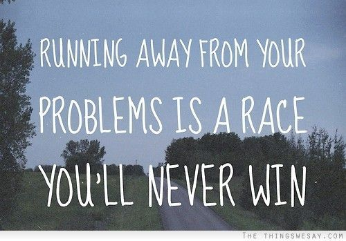 Running Away From Your Problems Is A Race Youll Never Win Wisdom